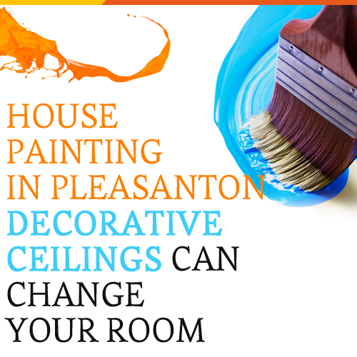 House Painting in Pleasanton - Decorative Ceilings Can Change Your Room