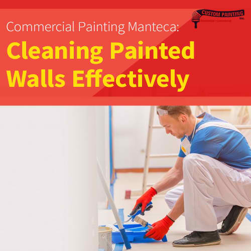 Commercial Painting Manteca: Cleaning Painted Walls Effectively